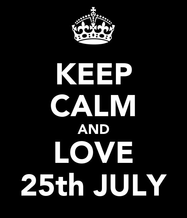 KEEP CALM AND LOVE 25th JULY