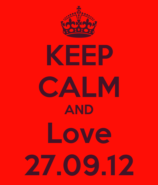 KEEP CALM AND Love 27.09.12