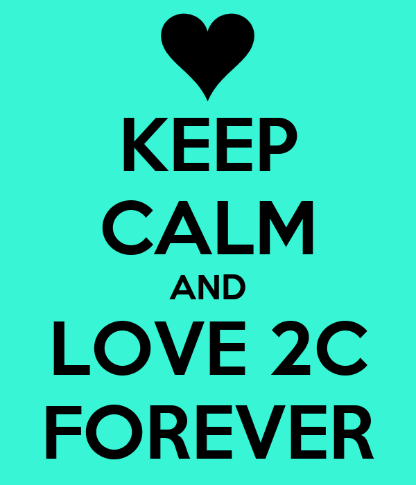 KEEP CALM AND LOVE 2C FOREVER ...