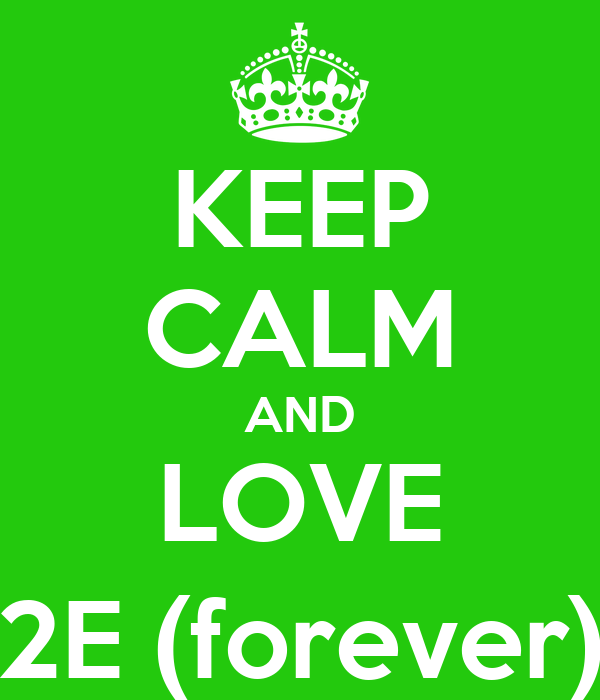 KEEP CALM AND LOVE 2E (forever)
