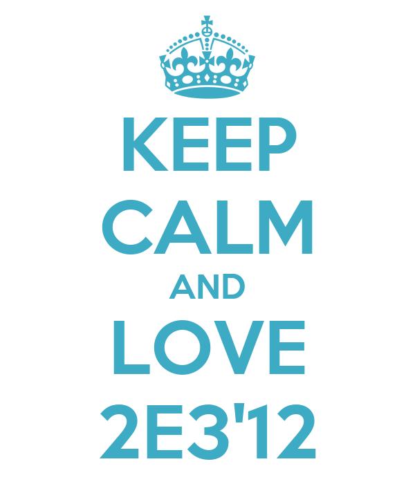 KEEP CALM AND LOVE 2E3'12