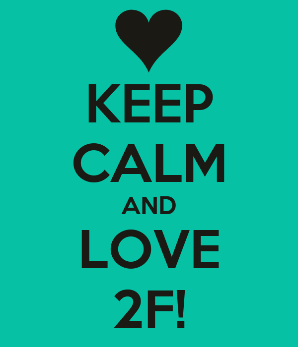 KEEP CALM AND LOVE 2F!