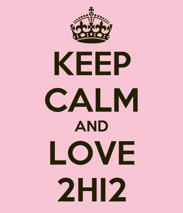 KEEP CALM AND LOVE 2HI2