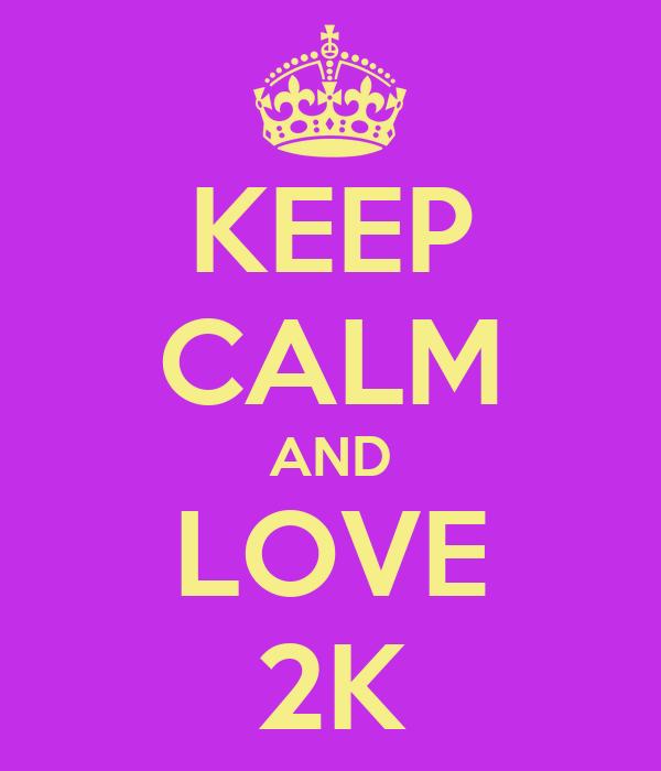 KEEP CALM AND LOVE 2K