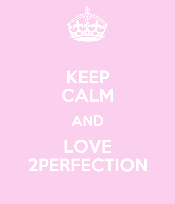 KEEP CALM AND LOVE 2PERFECTION