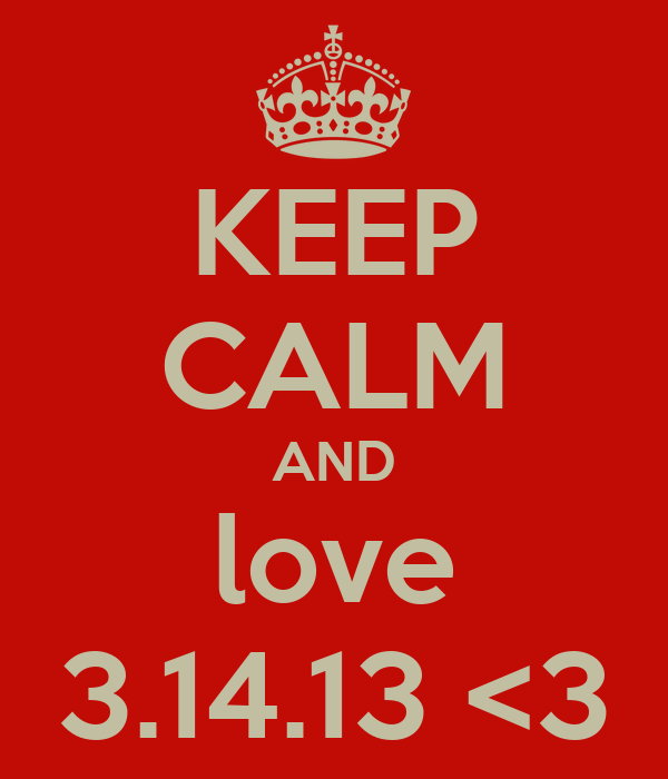 KEEP CALM AND love 3.14.13 <3