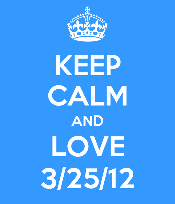 KEEP CALM AND LOVE 3/25/12