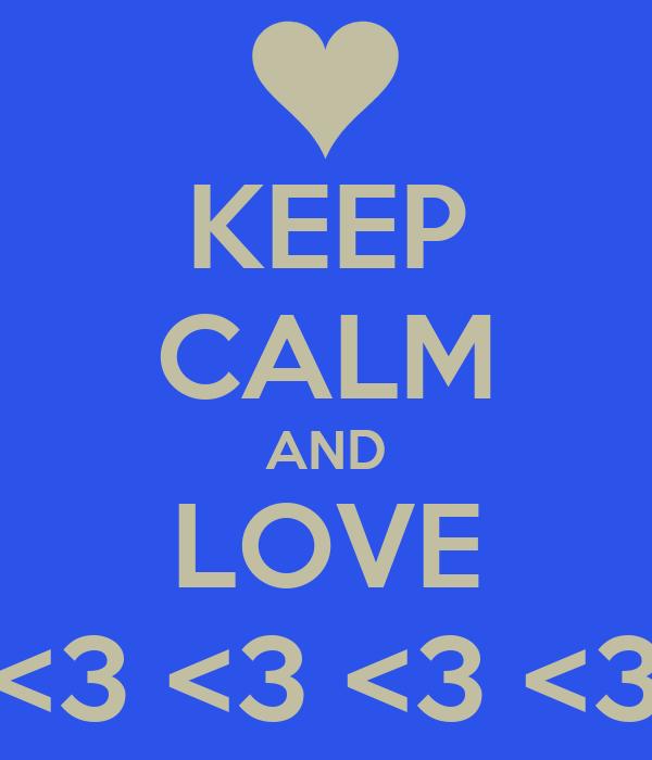 KEEP CALM AND LOVE <3 <3 <3 <3