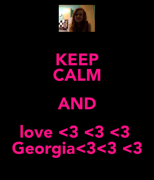KEEP CALM AND love <3 <3 <3  Georgia<3<3 <3