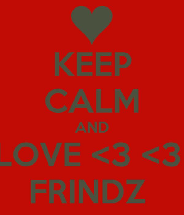 KEEP CALM AND LOVE <3 <3  FRINDZ