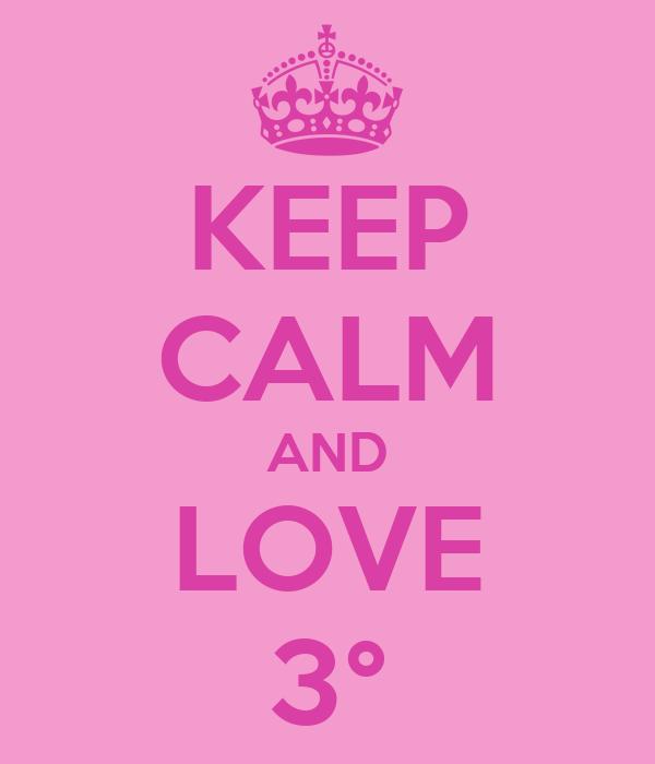 KEEP CALM AND LOVE 3°