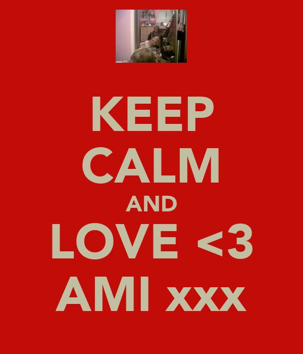 KEEP CALM AND LOVE <3 AMI xxx