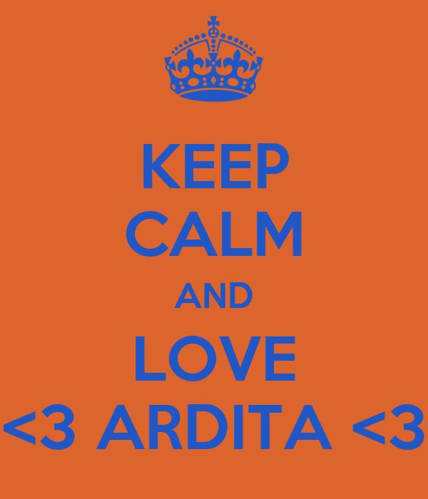 KEEP CALM AND LOVE <3 ARDITA <3