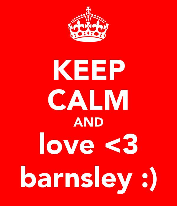 KEEP CALM AND love <3 barnsley :)