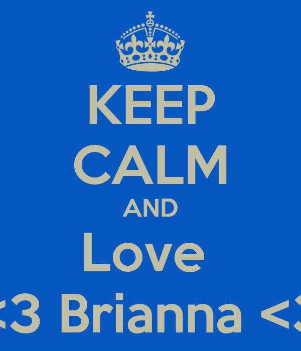 KEEP CALM AND Love  <3 Brianna <3
