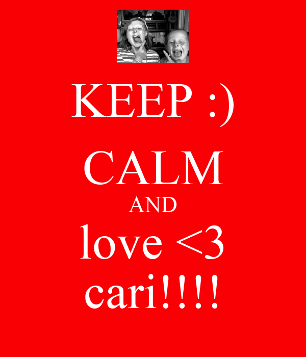 KEEP :) CALM AND love <3 cari!!!!