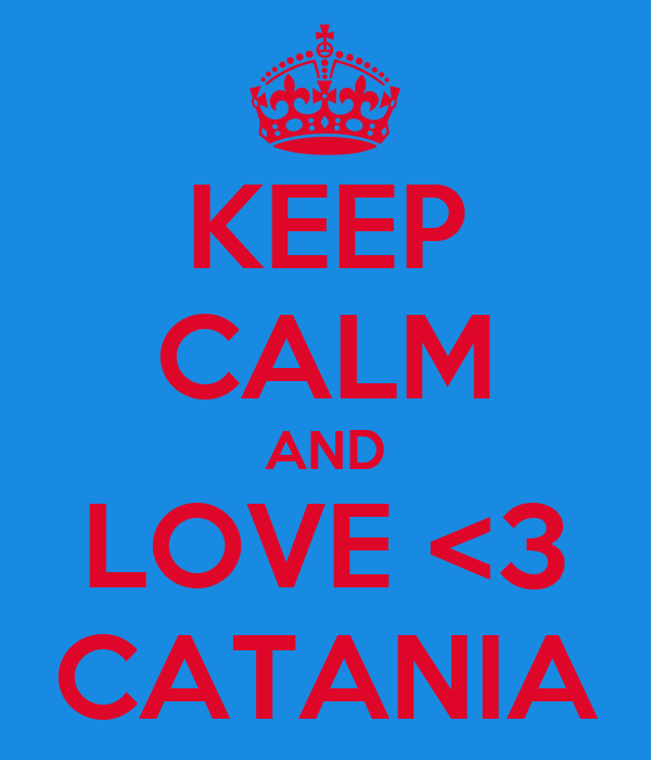 KEEP CALM AND LOVE <3 CATANIA