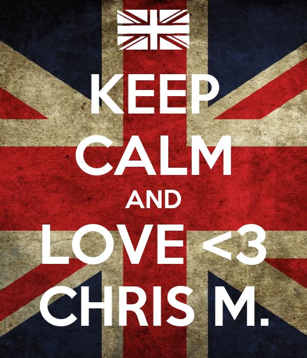 KEEP CALM AND LOVE <3 CHRIS M.