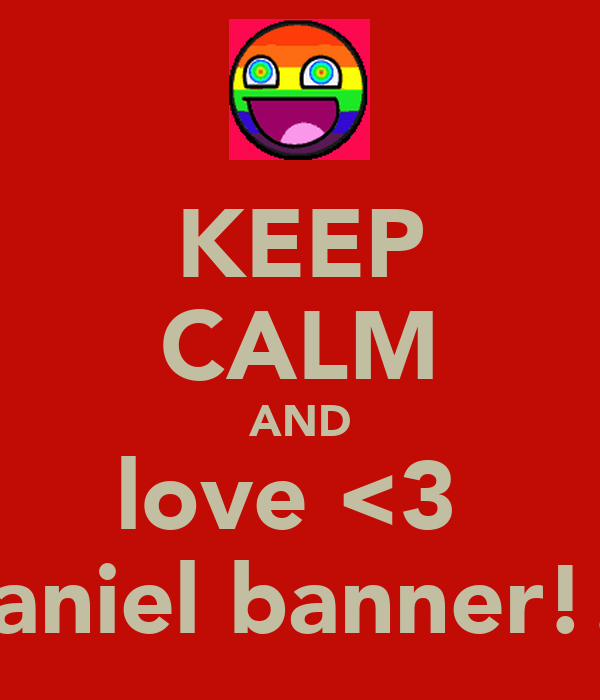 KEEP CALM AND love <3  daniel banner!!!