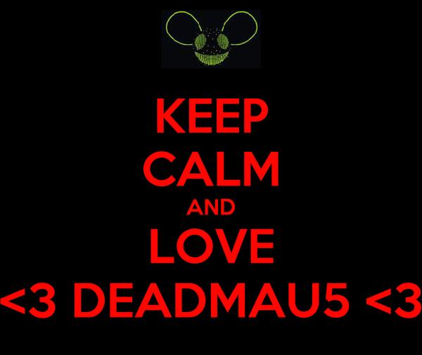 KEEP CALM AND LOVE <3 DEADMAU5 <3