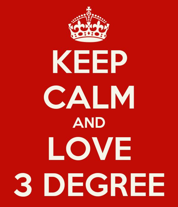 KEEP CALM AND LOVE 3 DEGREE