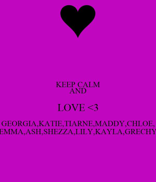 KEEP CALM AND LOVE <3 GEORGIA,KATIE,TIARNE,MADDY,CHLOE, EMMA,ASH,SHEZZA,LILY,KAYLA,GRECHY