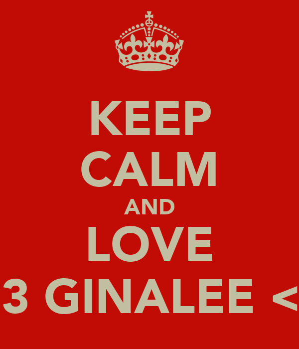 KEEP CALM AND LOVE <3 GINALEE <3