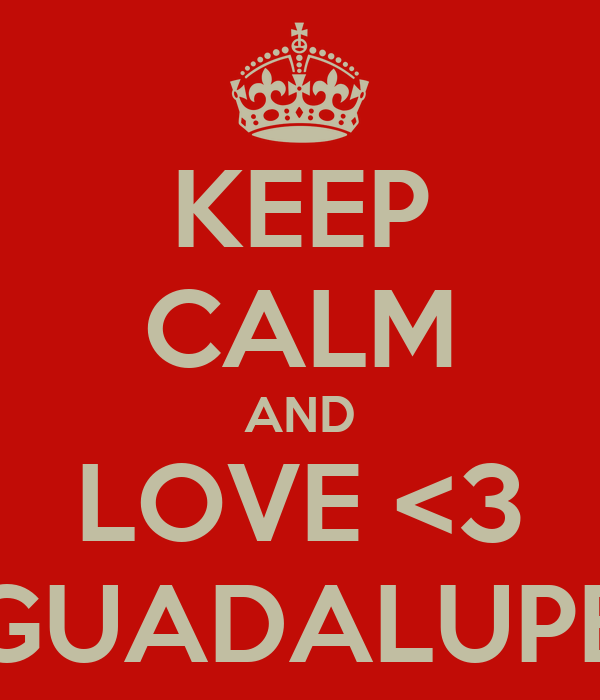 KEEP CALM AND LOVE <3 GUADALUPE