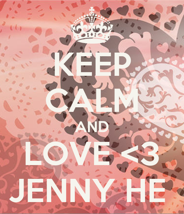 KEEP CALM AND LOVE <3 JENNY HE