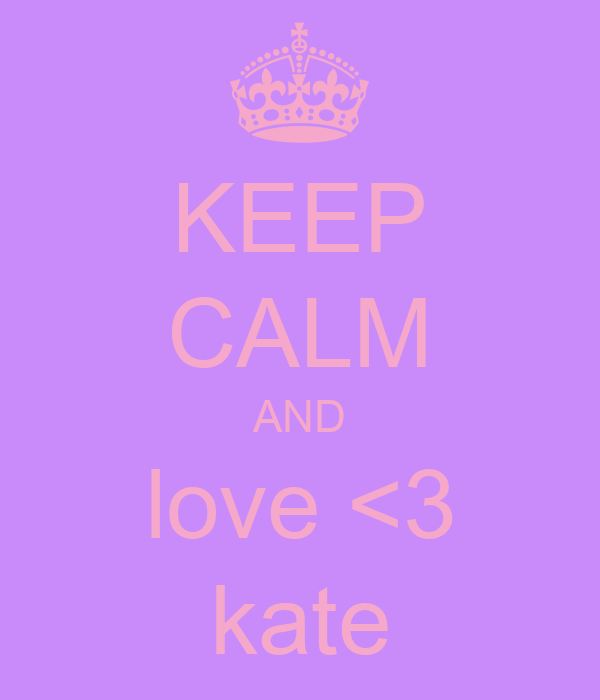 KEEP CALM AND love <3  kate