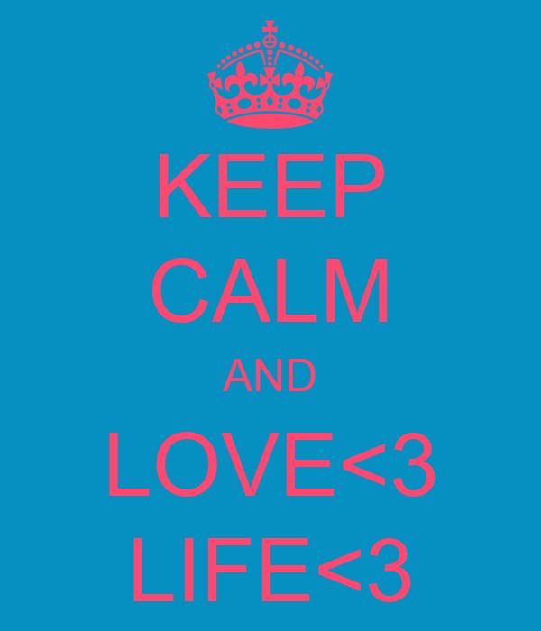 KEEP CALM AND LOVE<3 LIFE<3