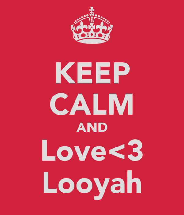KEEP CALM AND Love<3 Looyah