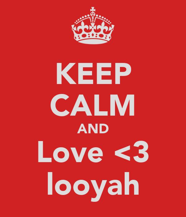 KEEP CALM AND Love <3 looyah