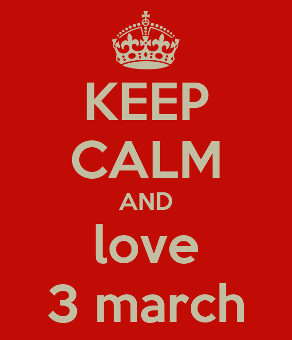 KEEP CALM AND love 3 march