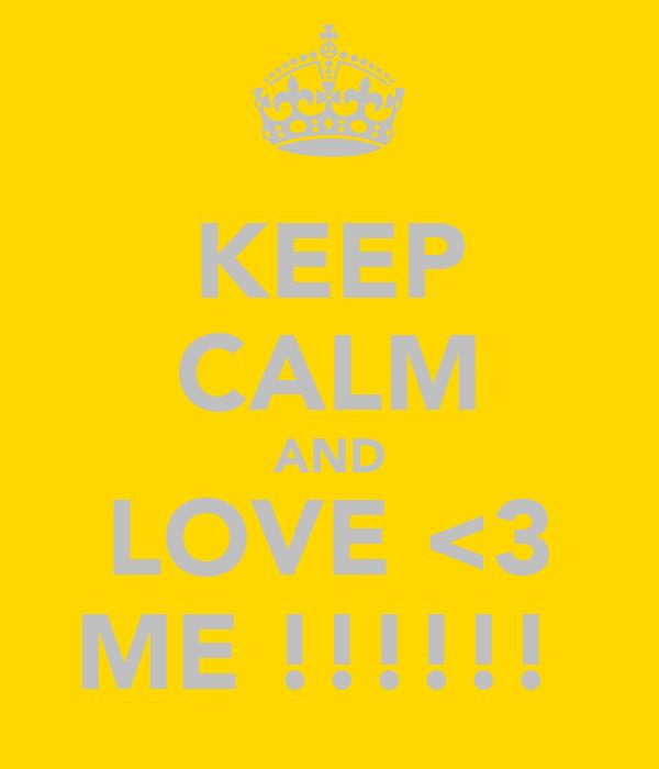 KEEP CALM AND LOVE <3 ME !!!!!!