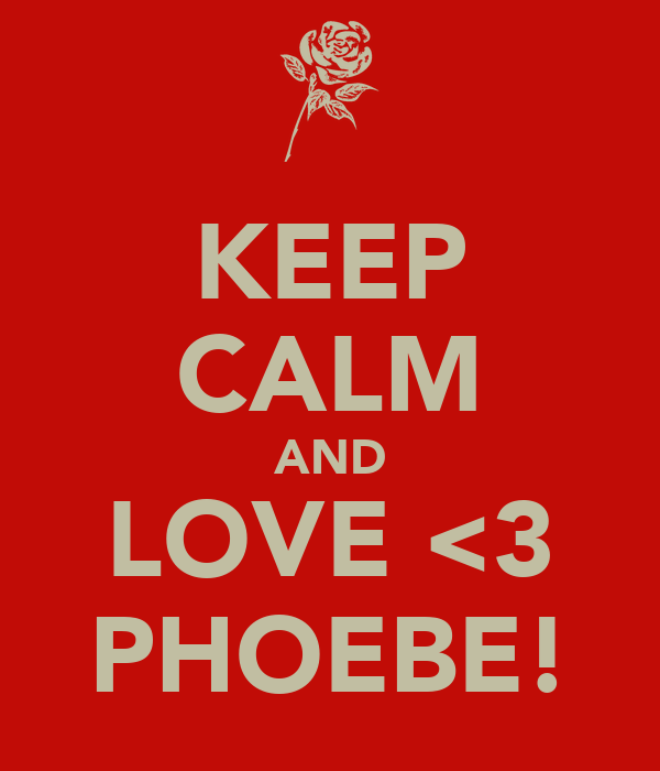 KEEP CALM AND LOVE <3 PHOEBE!
