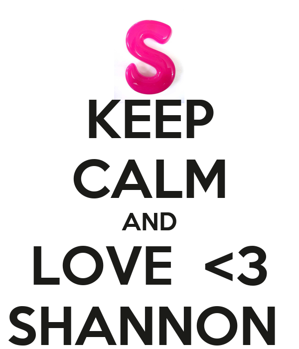 KEEP CALM AND LOVE  <3 SHANNON