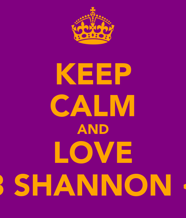 KEEP CALM AND LOVE <3 SHANNON <3