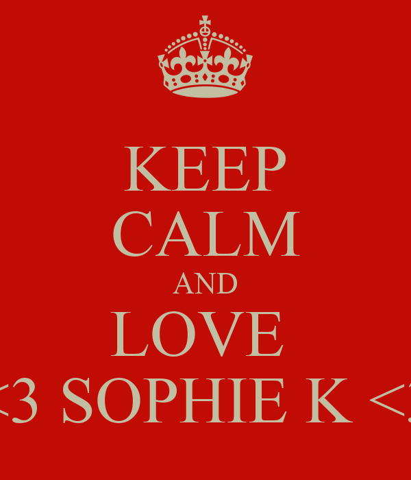 KEEP CALM AND LOVE  <3 SOPHIE K <3