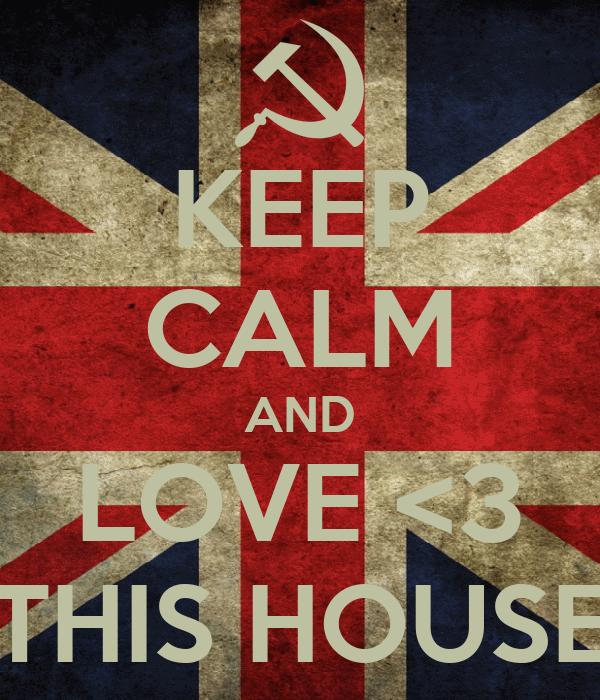 KEEP CALM AND LOVE <3 THIS HOUSE