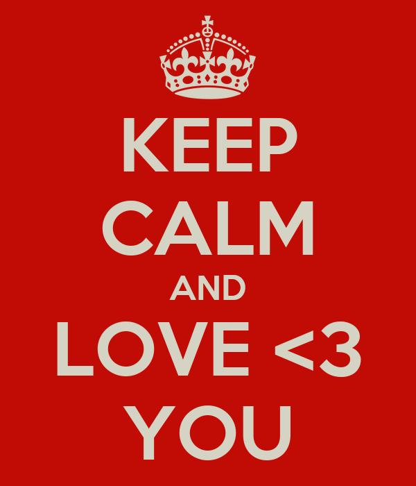 KEEP CALM AND LOVE <3 YOU