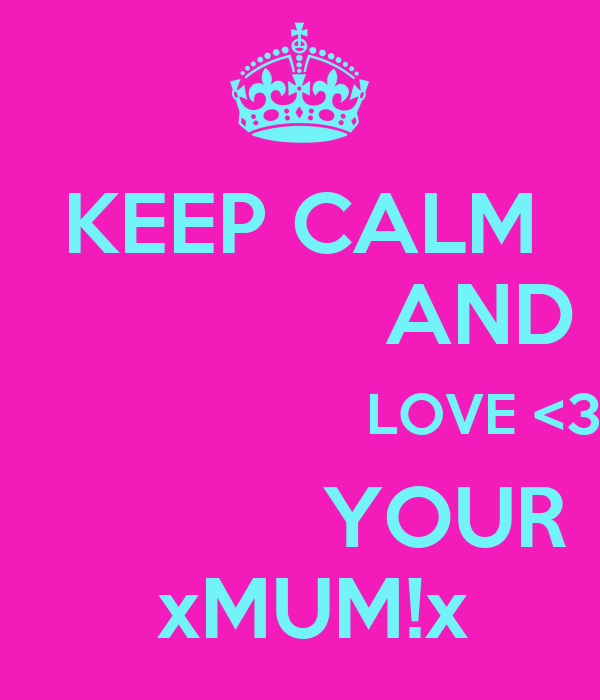 KEEP CALM                AND                        LOVE <3             YOUR  xMUM!x