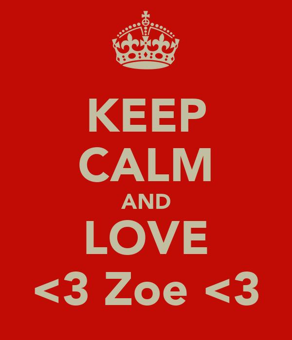 KEEP CALM AND LOVE <3 Zoe <3
