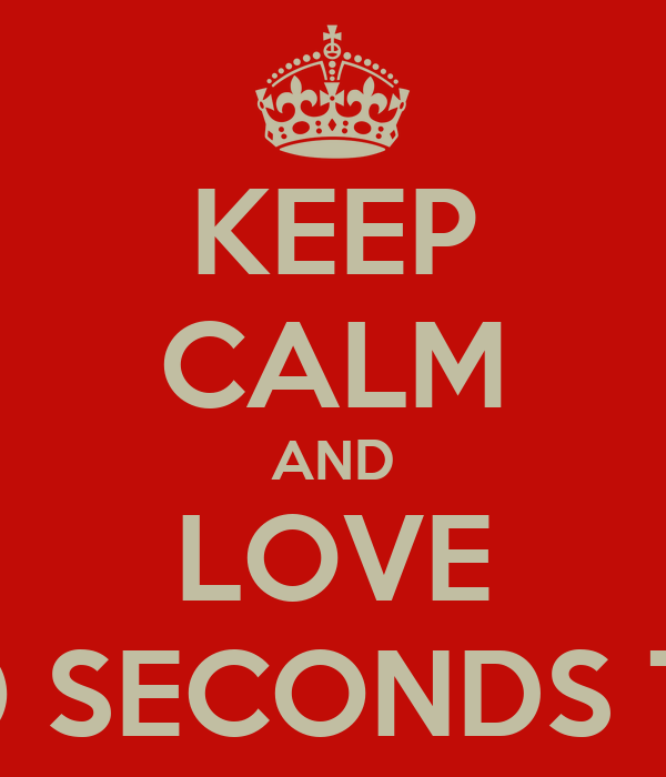 KEEP CALM AND LOVE 30 SECONDS TO