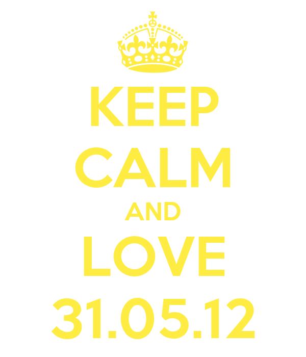 KEEP CALM AND LOVE 31.05.12
