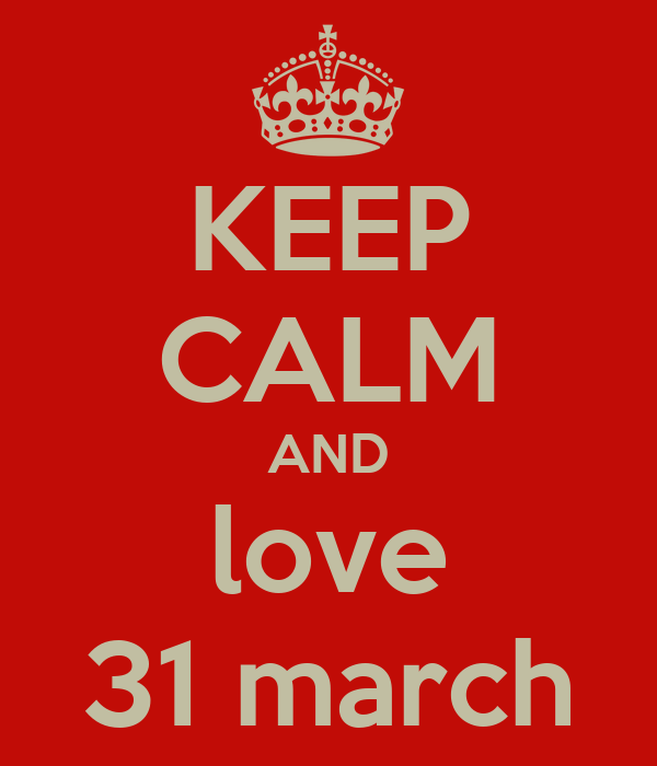 KEEP CALM AND love 31 march