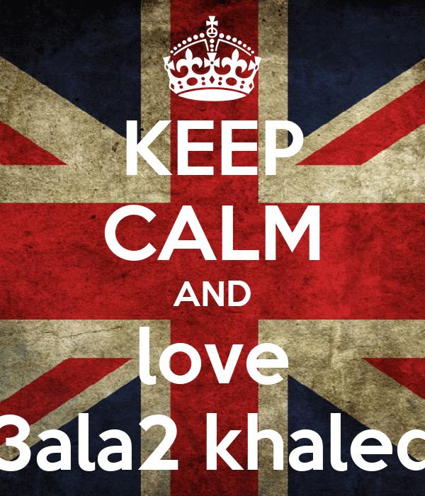 KEEP CALM AND love 3ala2 khaled