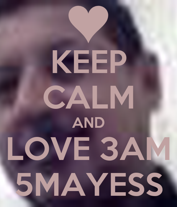 KEEP CALM AND LOVE 3AM 5MAYESS