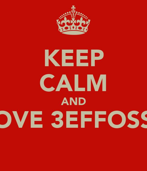 KEEP CALM AND LOVE 3EFFOSSS