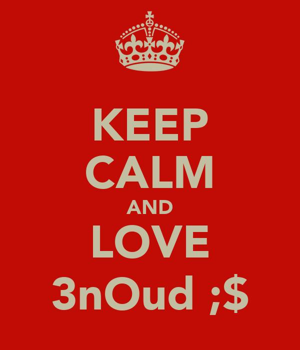 KEEP CALM AND LOVE 3nOud ;$